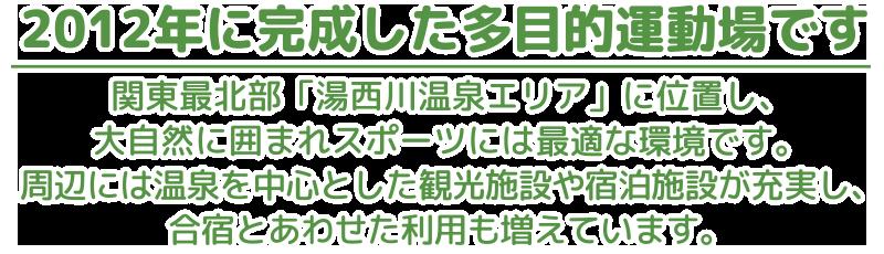 2012年に完成した多目的運動場です。関東先北端「湯西川温泉エリア」に位置し、大自然に囲まれスポーツには最適な環境です。周辺には温泉を中心とした観光施設や宿泊施設が充実し、合宿と合わせた利用も増えています。